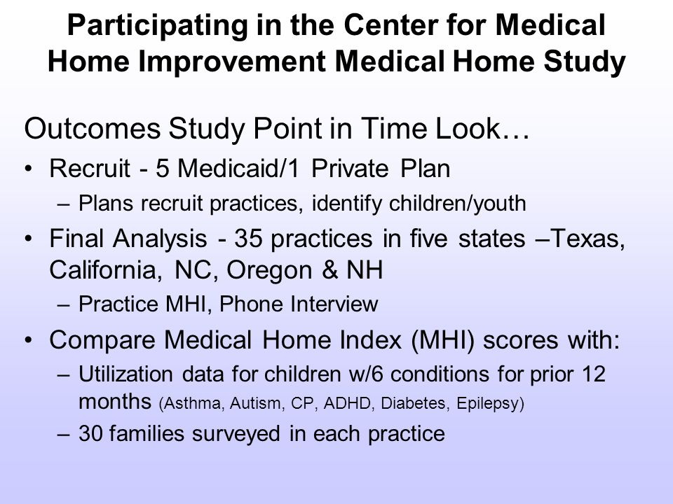Participating in the Center for Medical Home Improvement Medical Home Study Outcomes Study Point in Time Look… Recruit - 5 Medicaid/1 Private Plan –Plans recruit practices, identify children/youth Final Analysis - 35 practices in five states –Texas, California, NC, Oregon & NH –Practice MHI, Phone Interview Compare Medical Home Index (MHI) scores with: –Utilization data for children w/6 conditions for prior 12 months (Asthma, Autism, CP, ADHD, Diabetes, Epilepsy) –30 families surveyed in each practice