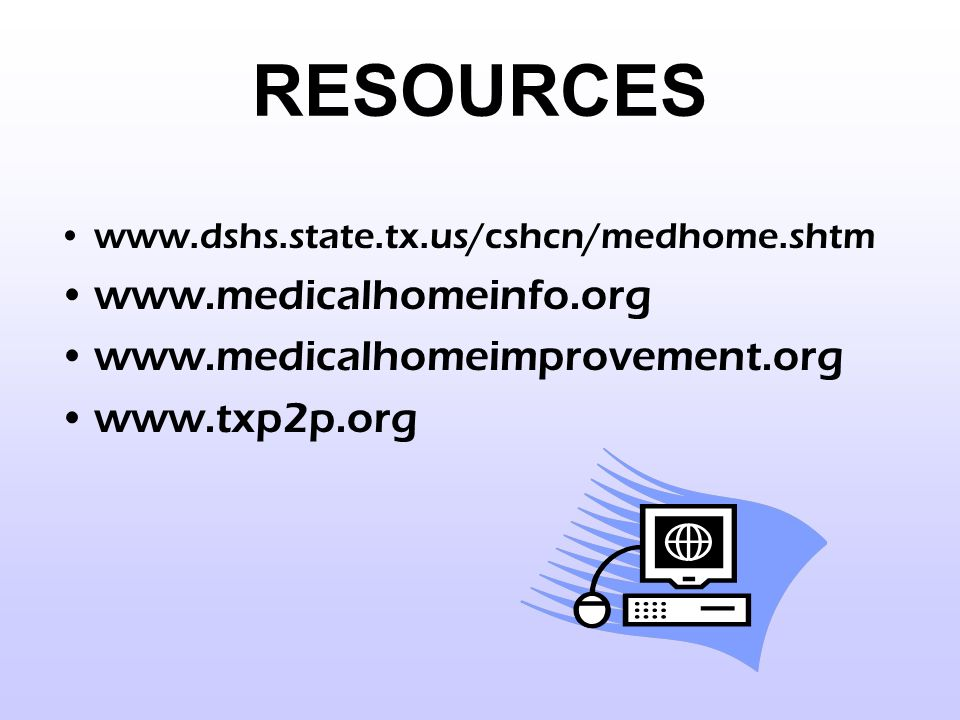 RESOURCES www.dshs.state.tx.us/cshcn/medhome.shtm www.medicalhomeinfo.org www.medicalhomeimprovement.org www.txp2p.org