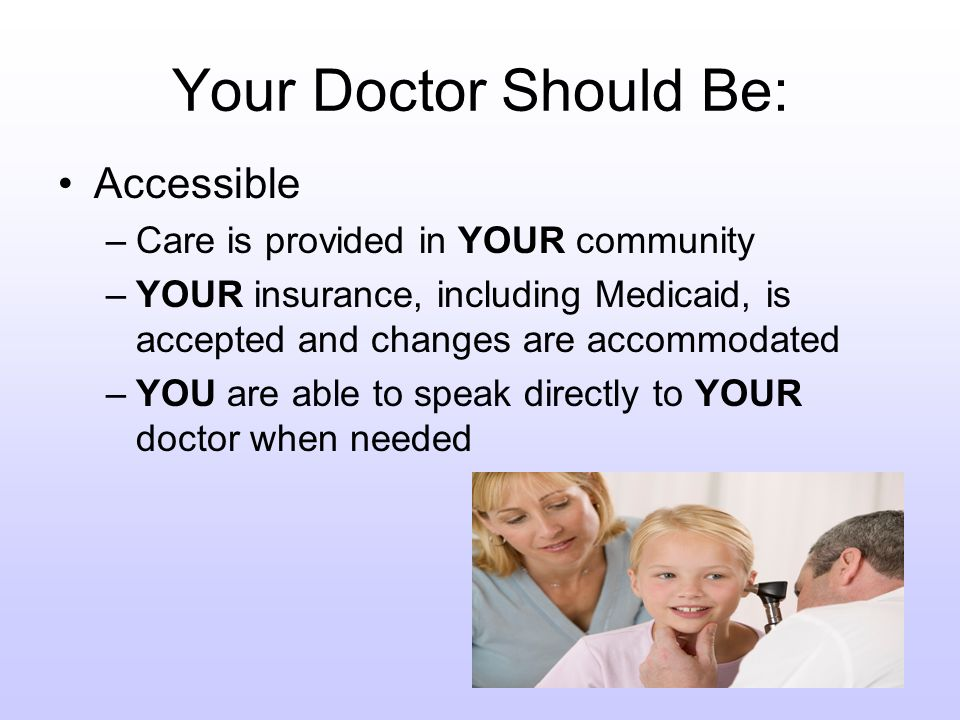 Your Doctor Should Provide: Continuous Care –YOUR doctor is available from infancy through adolescence and young adulthood –Assistance with transitions (to school, home, adult services) is provided to YOU –YOUR doctor participates to the fullest extent allowed in care and discharge planning when YOUR child is hospitalized or care is provided at another facility or by another provider