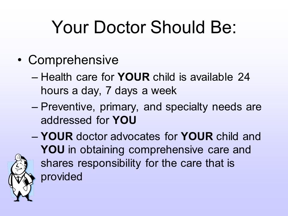 Your Doctor Should Be: Comprehensive –Health care for YOUR child is available 24 hours a day, 7 days a week –Preventive, primary, and specialty needs are addressed for YOU –YOUR doctor advocates for YOUR child and YOU in obtaining comprehensive care and shares responsibility for the care that is provided