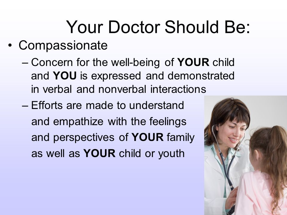 Your Doctor Should Be: Compassionate –Concern for the well-being of YOUR child and YOU is expressed and demonstrated in verbal and nonverbal interactions –Efforts are made to understand and empathize with the feelings and perspectives of YOUR family as well as YOUR child or youth