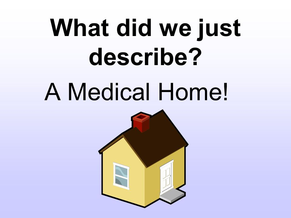 What did we just describe A Medical Home!