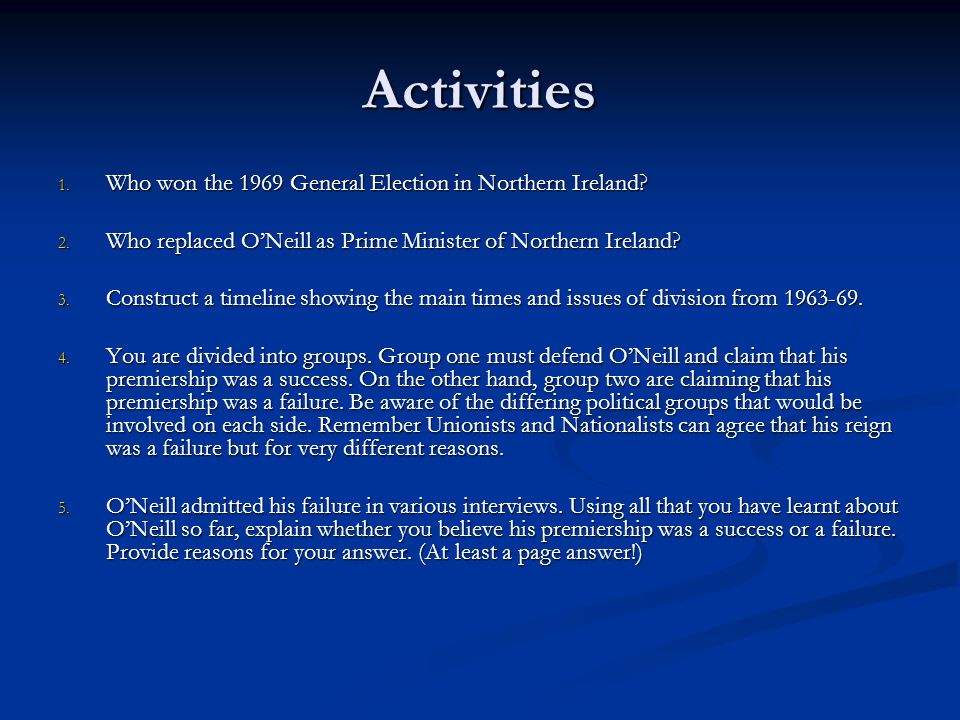 Activities 1. Who won the 1969 General Election in Northern Ireland? 2. Who replaced ONeill as Prime Minister of Northern Ireland? 3. Construct a time