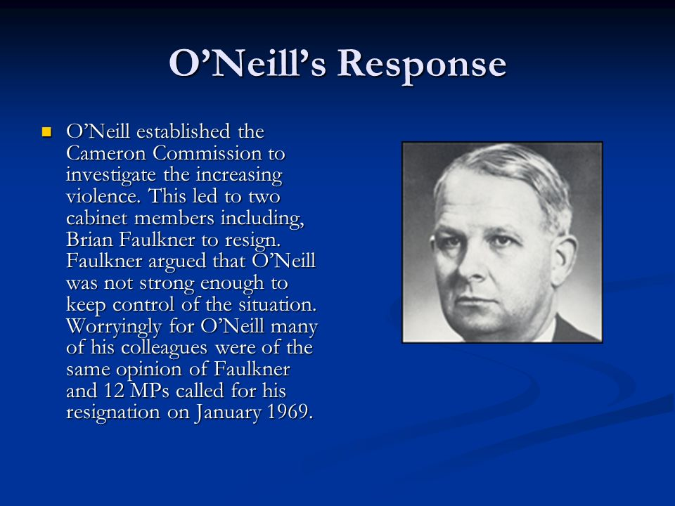 ONeills Response ONeill established the Cameron Commission to investigate the increasing violence. This led to two cabinet members including, Brian Fa