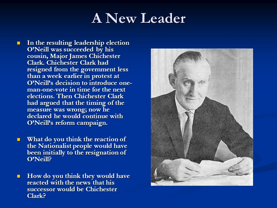 A New Leader In the resulting leadership election ONeill was succeeded by his cousin, Major James Chichester Clark.