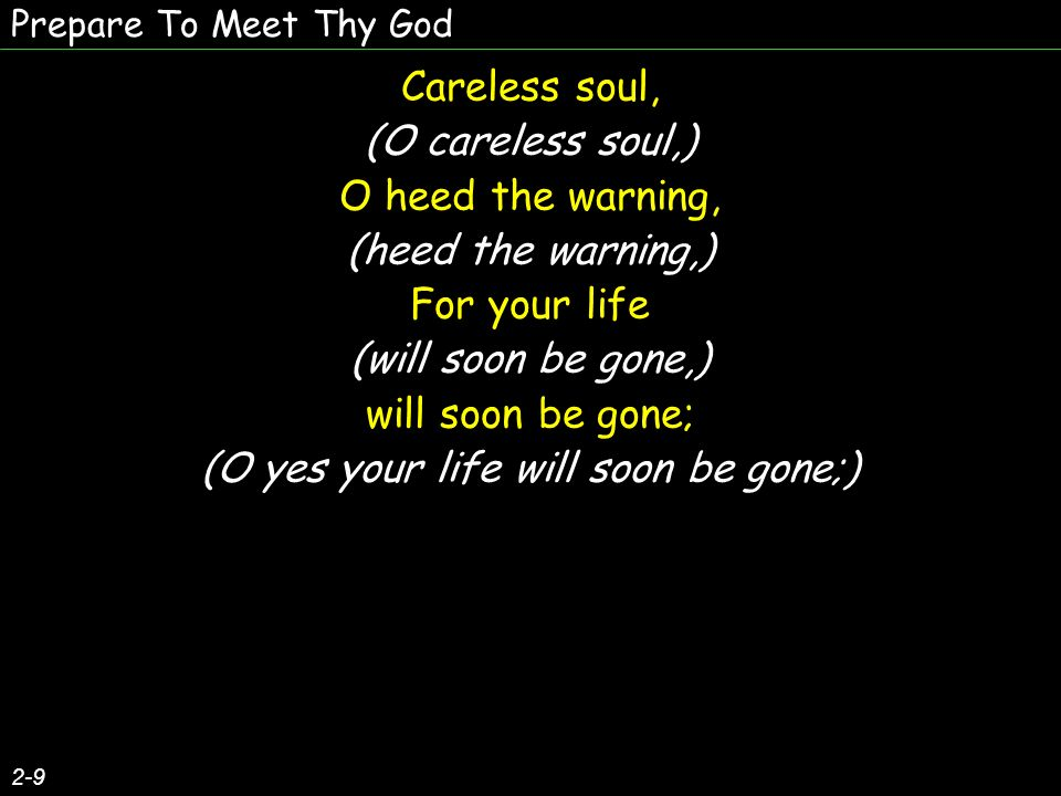 Prepare To Meet Thy God 2-9 Careless soul, (O careless soul,) O heed the warning, (heed the warning,) For your life (will soon be gone,) will soon be