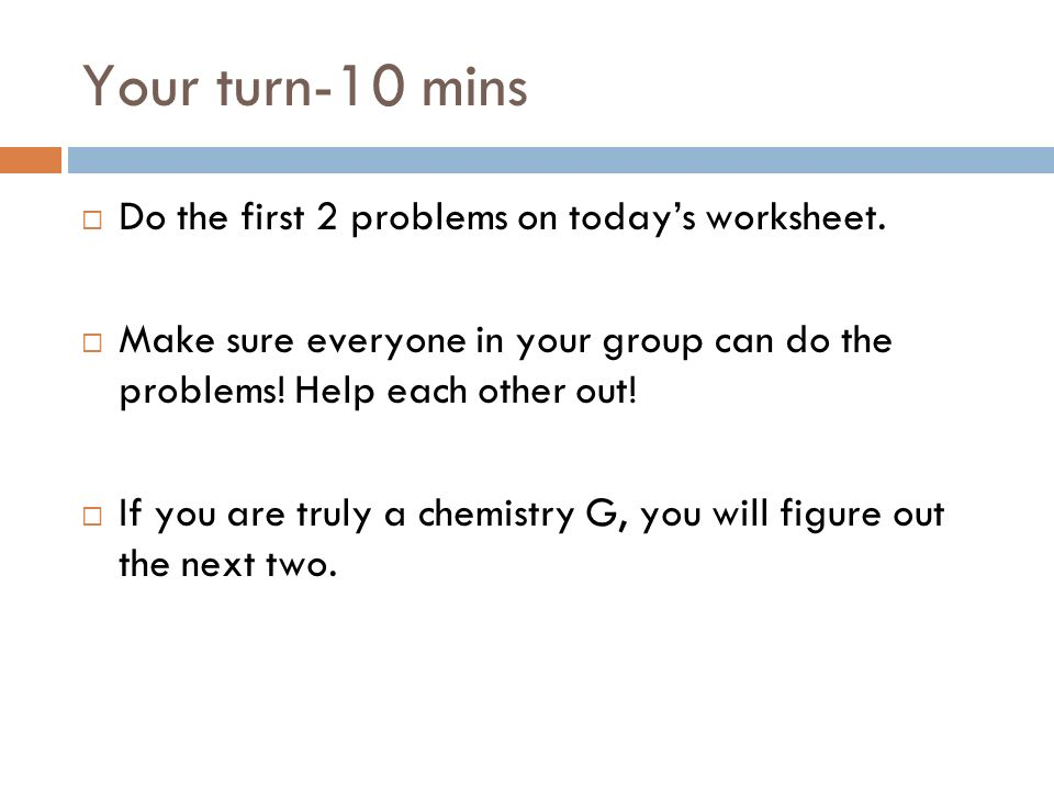Your turn-10 mins Do the first 2 problems on todays worksheet. Make sure everyone in your group can do the problems! Help each other out! If you are t