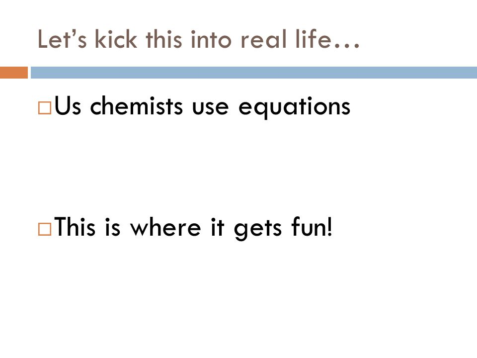 Lets kick this into real life… Us chemists use equations This is where it gets fun!