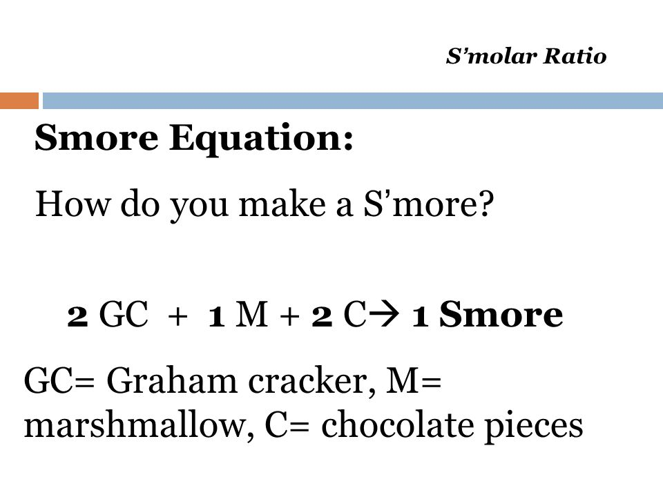 S molar Ratio Smore Equation: How do you make a S more? 2 GC + 1 M + 2 C 1 Smore GC= Graham cracker, M= marshmallow, C= chocolate pieces