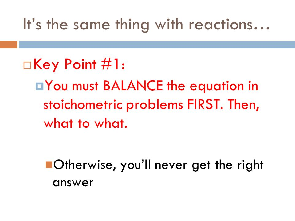 Its the same thing with reactions… Key Point #1: You must BALANCE the equation in stoichometric problems FIRST. Then, what to what. Otherwise, youll n