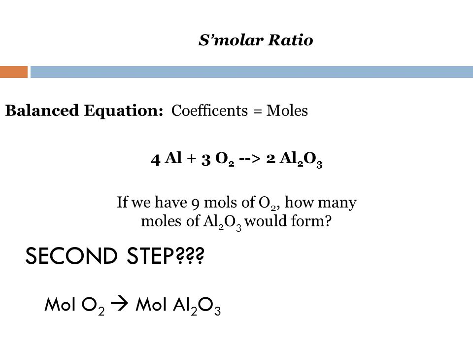 S molar Ratio Balanced Equation: Coefficents = Moles 4 Al + 3 O 2 --> 2 Al 2 O 3 If we have 9 mols of O 2, how many moles of Al 2 O 3 would form? SECO