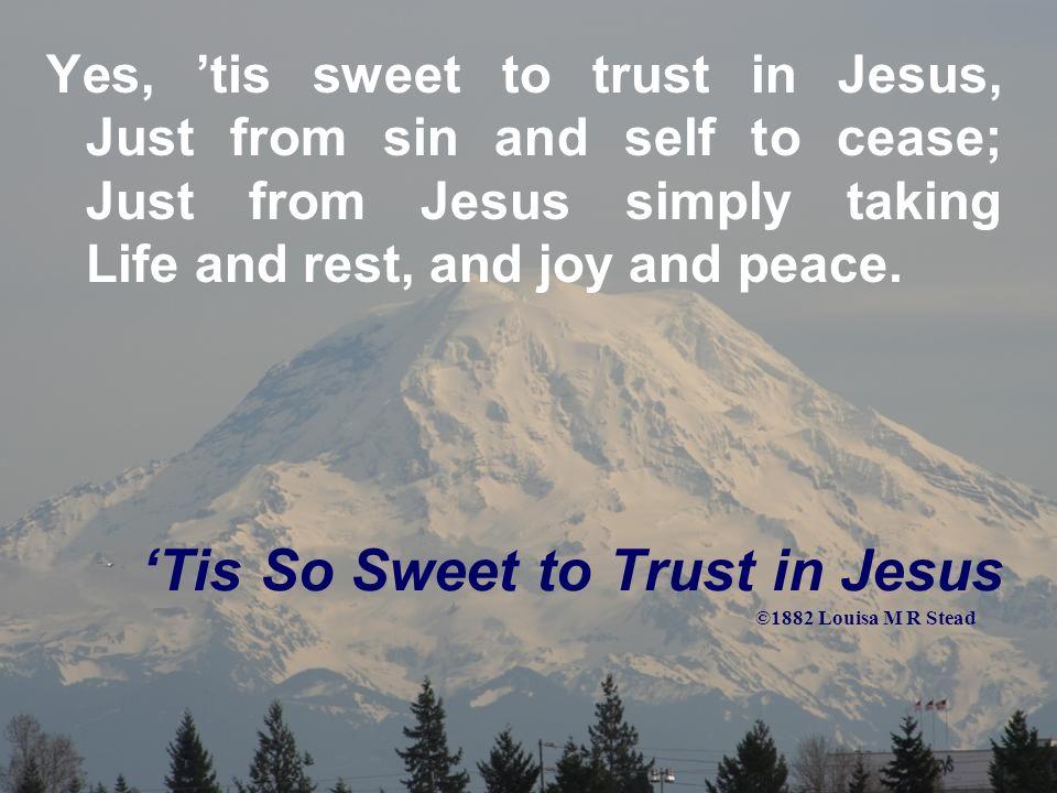 Tis So Sweet to Trust in Jesus Jesus, Jesus, how I trust Him.