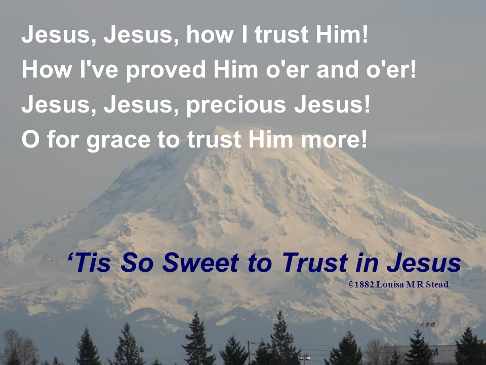 Tis So Sweet to Trust in Jesus Im so glad I learned to trust Thee, Precious Jesus, Savior, Friend; And I know that Thou art with me, Wilt be with me to the end.