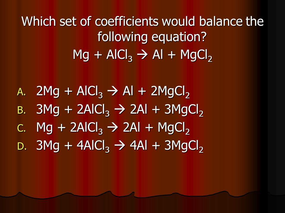 Which set of coefficients would balance the following equation? Mg + AlCl 3 Al + MgCl 2 A. 2Mg + AlCl 3 Al + 2MgCl 2 B. 3Mg + 2AlCl 3 2Al + 3MgCl 2 C.