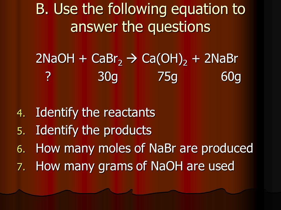 B. Use the following equation to answer the questions 2NaOH + CaBr 2 Ca(OH) 2 + 2NaBr ? 30g75g 60g 4. Identify the reactants 5. Identify the products