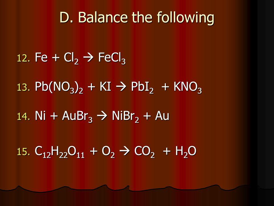 D. Balance the following 12. Fe + Cl 2 FeCl 3 13. Pb(NO 3 ) 2 + KI PbI 2 + KNO 3 14. Ni + AuBr 3 NiBr 2 + Au 15. C 12 H 22 O 11 + O 2 CO 2 + H 2 O