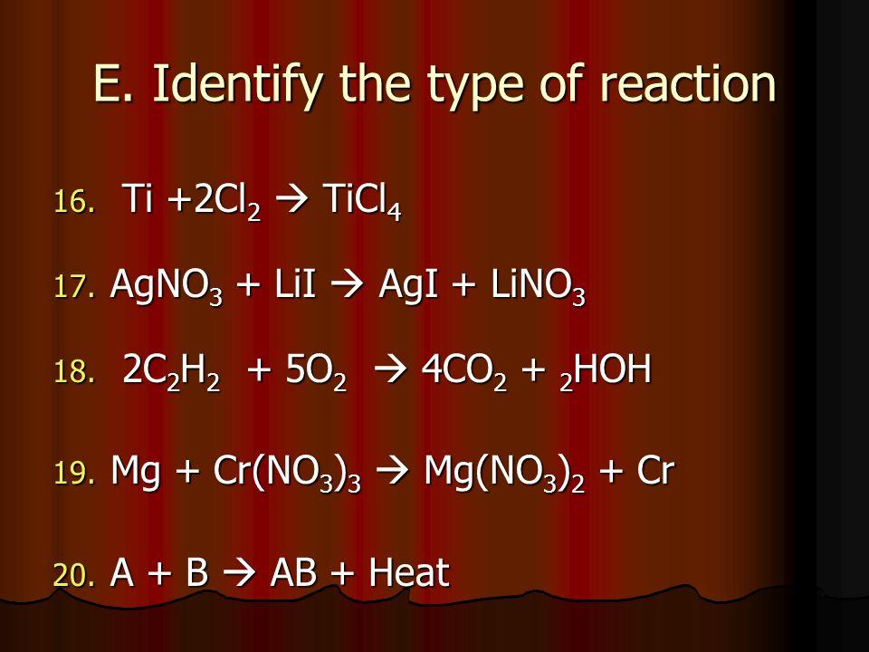 E. Identify the type of reaction 16. Ti +2Cl 2 TiCl 4 17. AgNO 3 + LiI AgI + LiNO 3 18. 2C 2 H 2 + 5O 2 4CO 2 + 2 HOH 19. Mg + Cr(NO 3 ) 3 Mg(NO 3 ) 2