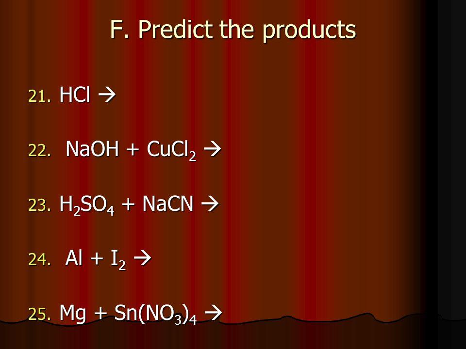 F. Predict the products 21. HCl 21. HCl 22. NaOH + CuCl 2 22. NaOH + CuCl 2 23. H 2 SO 4 + NaCN 23. H 2 SO 4 + NaCN 24. Al + I 2 24. Al + I 2 25. Mg +