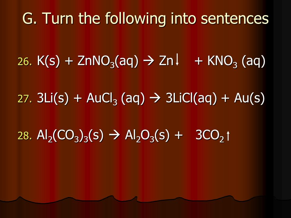 G. Turn the following into sentences 26. K(s) + ZnNO 3 (aq) Zn + KNO 3 (aq) 27. 3Li(s) + AuCl 3 (aq) 3LiCl(aq) + Au(s) 28. Al 2 (CO 3 ) 3 (s) Al 2 O 3