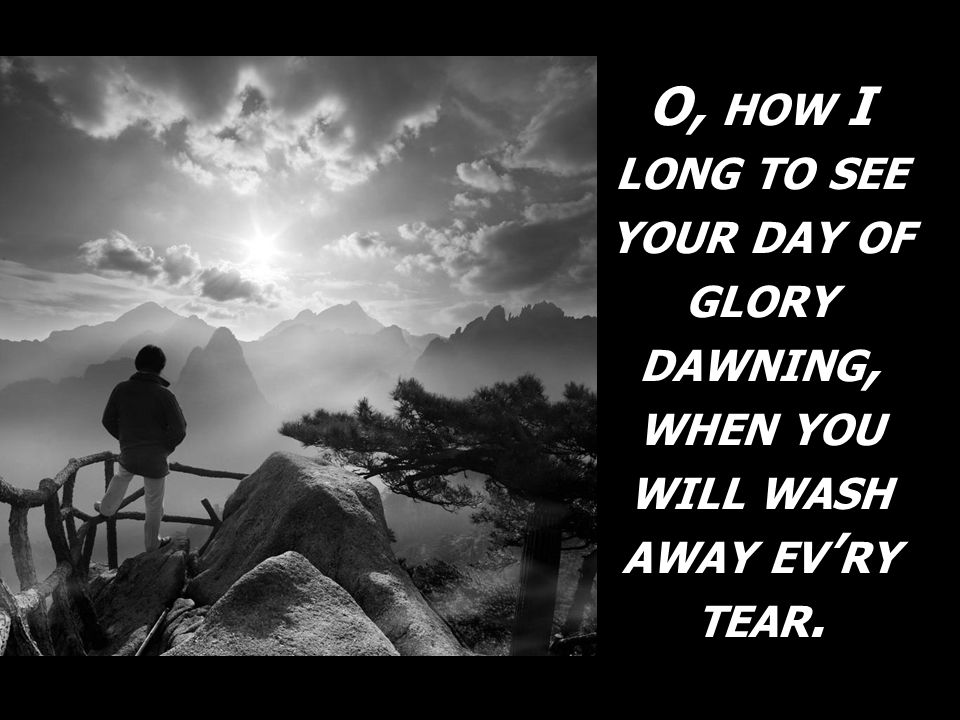 O, HOW I LONG TO SEE YOUR DAY OF GLORY DAWNING, WHEN YOU WILL WASH AWAY EV RY TEAR.