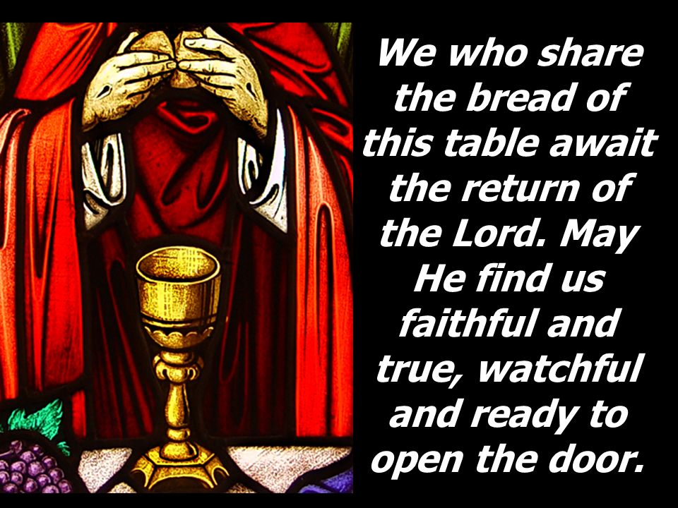 We who share the bread of this table await the return of the Lord. May He find us faithful and true, watchful and ready to open the door.