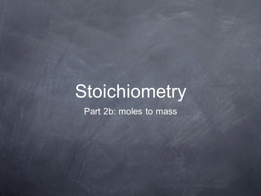 Stoichiometry Part 2b: moles to mass