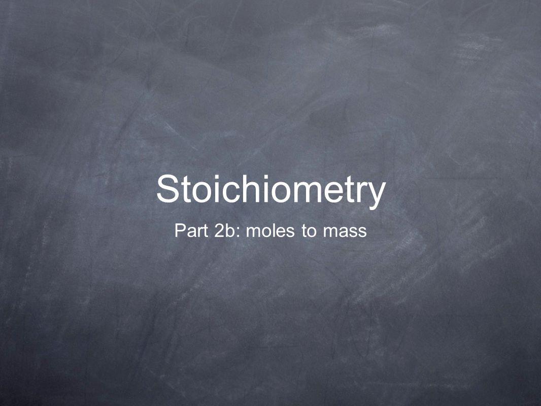 Stoichiometry Part 2b: moles to mass