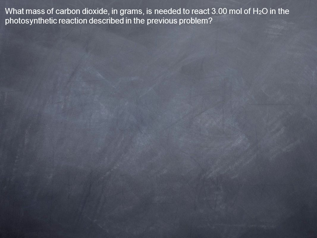What mass of carbon dioxide, in grams, is needed to react 3.00 mol of H 2 O in the photosynthetic reaction described in the previous problem