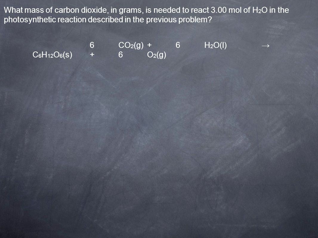 6CO 2 (g)+6H 2 O(l) C 6 H 12 O 6 (s)+6O 2 (g) What mass of carbon dioxide, in grams, is needed to react 3.00 mol of H 2 O in the photosynthetic reacti