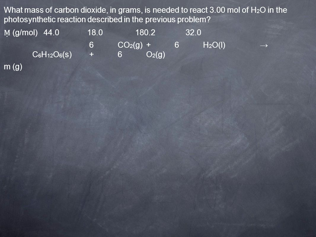 (g/mol) CO 2 (g)+6H 2 O(l) C 6 H 12 O 6 (s)+6O 2 (g) m (g) What mass of carbon dioxide, in grams, is needed to react 3.00 mol of H 2 O in the photosynthetic reaction described in the previous problem