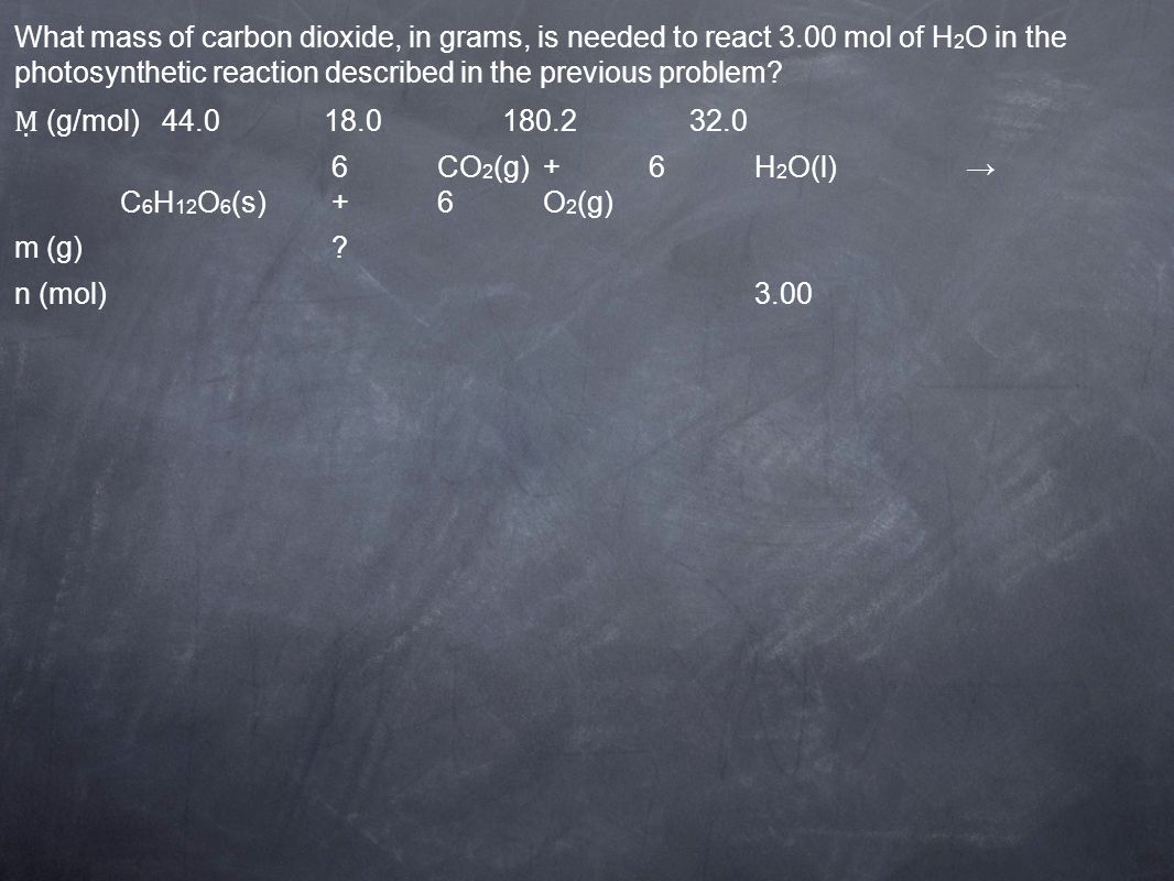 (g/mol) 44.0 18.0 180.2 32.0 6CO 2 (g)+6H 2 O(l) C 6 H 12 O 6 (s)+6O 2 (g) m (g)? n (mol)3.00 What mass of carbon dioxide, in grams, is needed to reac