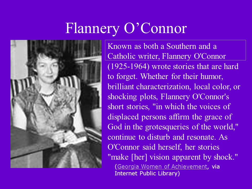 Flannery OConnor Known as both a Southern and a Catholic writer, Flannery O Connor (1925-1964) wrote stories that are hard to forget.