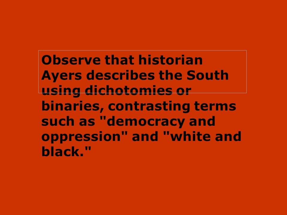 Observe that historian Ayers describes the South using dichotomies or binaries, contrasting terms such as democracy and oppression and white and black.