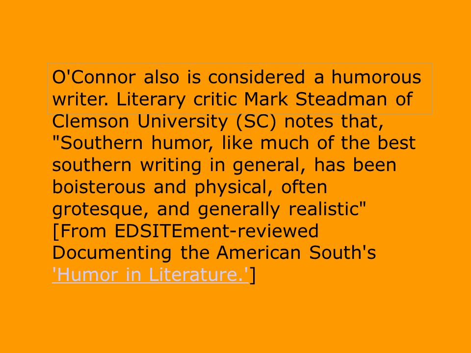 O'Connor also is considered a humorous writer. Literary critic Mark Steadman of Clemson University (SC) notes that,