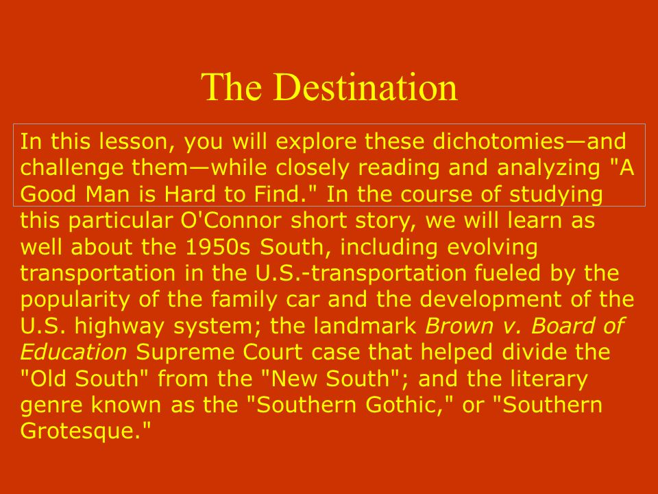 In this lesson, you will explore these dichotomiesand challenge themwhile closely reading and analyzing A Good Man is Hard to Find. In the course of studying this particular O Connor short story, we will learn as well about the 1950s South, including evolving transportation in the U.S.-transportation fueled by the popularity of the family car and the development of the U.S.