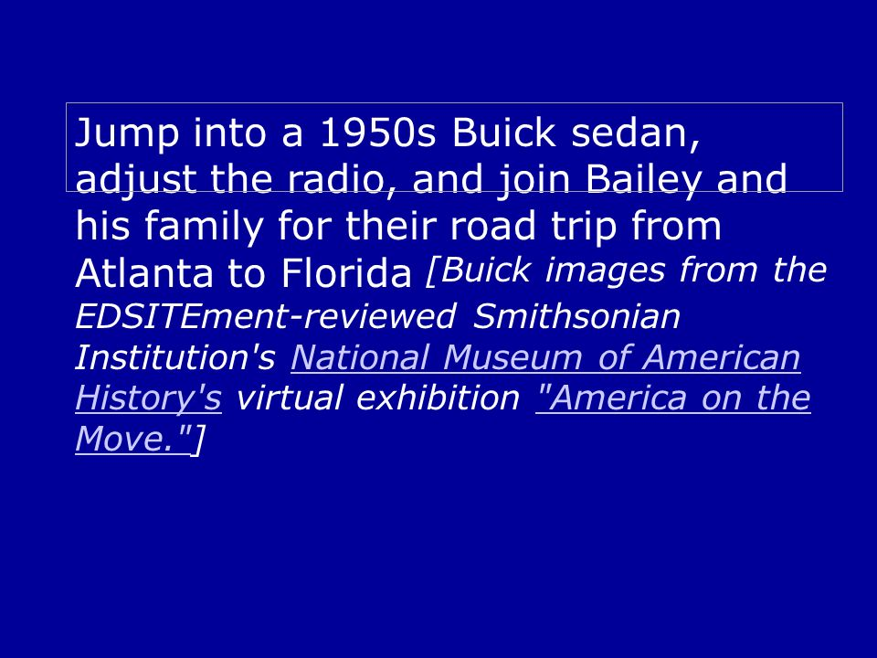 Jump into a 1950s Buick sedan, adjust the radio, and join Bailey and his family for their road trip from Atlanta to Florida [Buick images from the EDSITEment-reviewed Smithsonian Institution s National Museum of American History s virtual exhibition America on the Move. ]National Museum of American History s America on the Move.