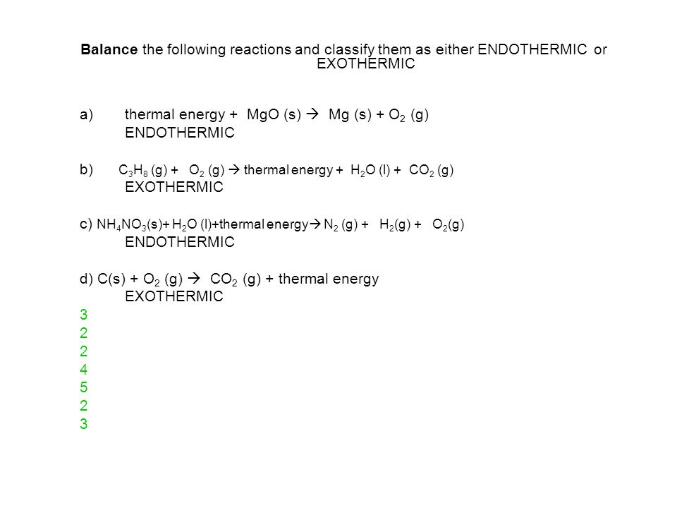 Balance the following reactions and classify them as either ENDOTHERMIC or EXOTHERMIC a)thermal energy + MgO (s) Mg (s) + O 2 (g) ENDOTHERMIC b) C 3 H