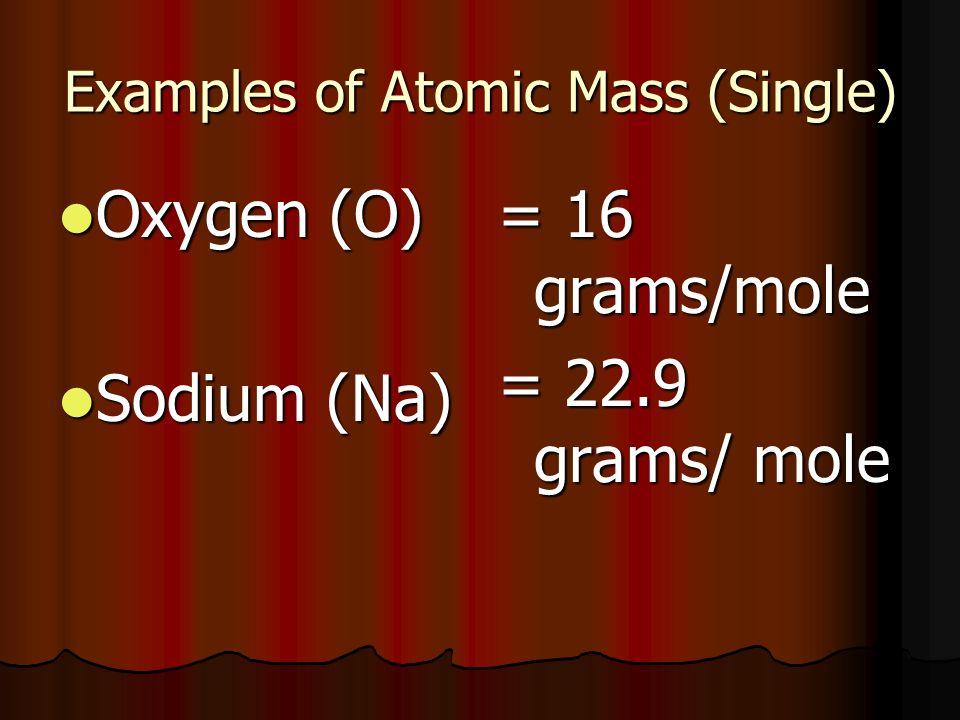 Examples of Atomic Mass (Single) Oxygen (O) Oxygen (O) Sodium (Na) Sodium (Na) = 16 grams/mole = 22.9 grams/ mole