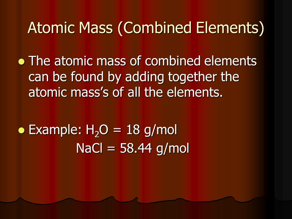 Atomic Mass (Combined Elements) The atomic mass of combined elements can be found by adding together the atomic masss of all the elements.