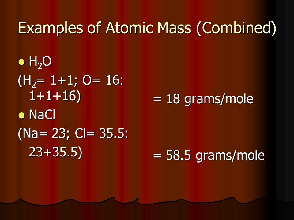 Examples of Atomic Mass (Combined) H 2 O H 2 O (H 2 = 1+1; O= 16: 1+1+16) NaCl NaCl (Na= 23; Cl= 35.5: 23+35.5) = 18 grams/mole = 58.5 grams/mole