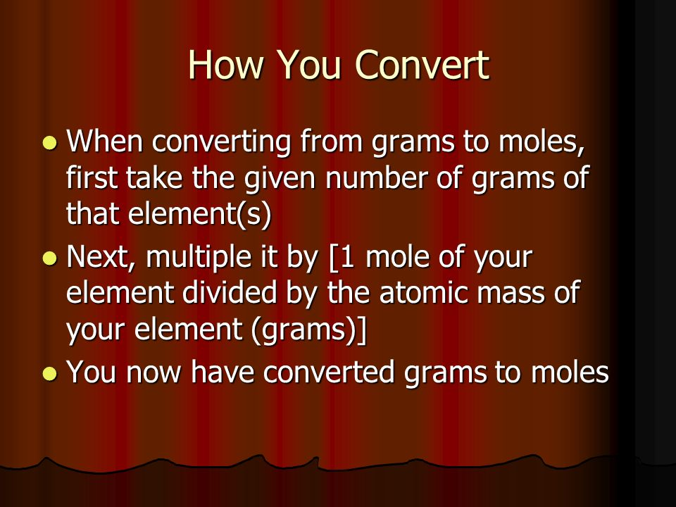 How You Convert When converting from grams to moles, first take the given number of grams of that element(s) When converting from grams to moles, firs
