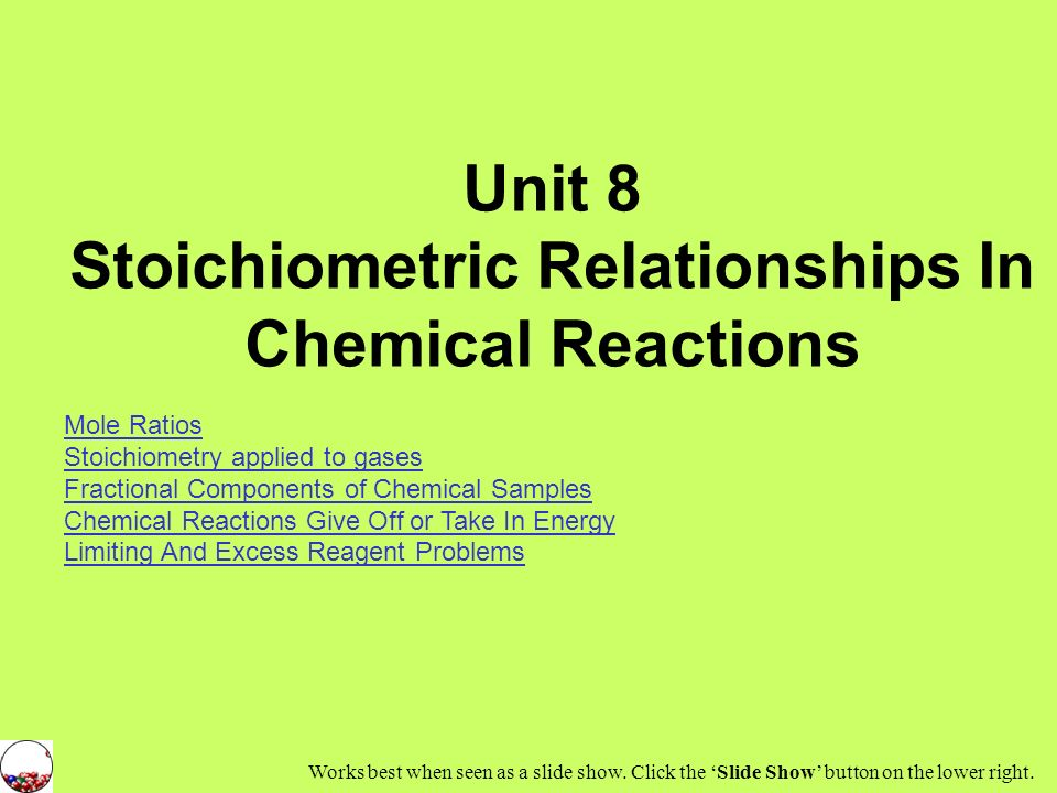 Unit 8 Stoichiometric Relationships In Chemical Reactions Mole Ratios Stoichiometry applied to gases Fractional Components of Chemical Samples Chemical Reactions Give Off or Take In Energy Limiting And Excess Reagent Problems Works best when seen as a slide show.