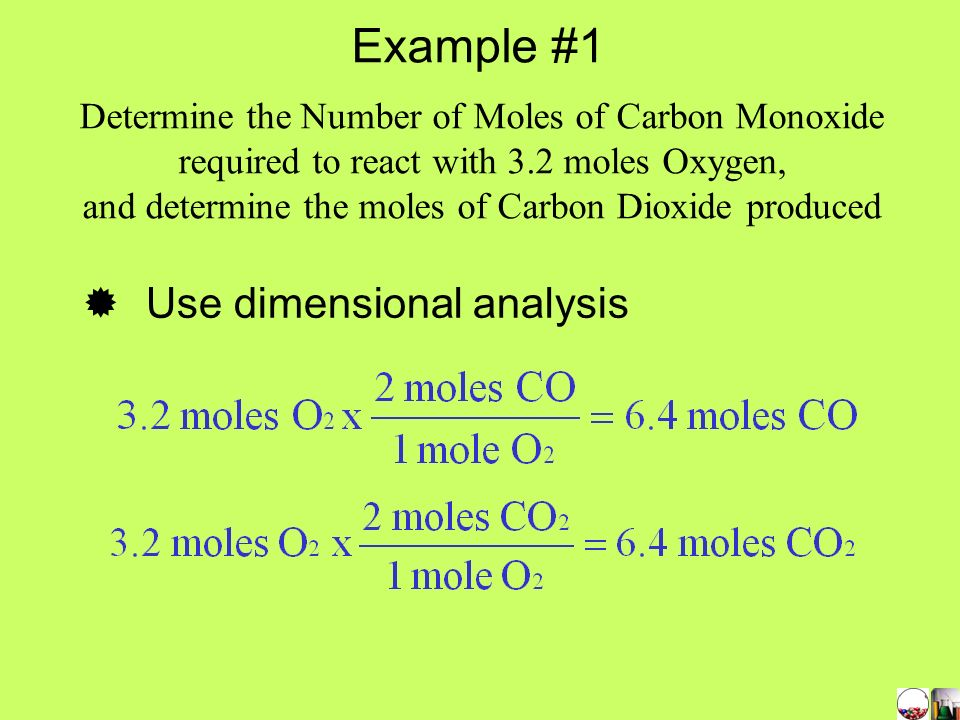 Write the balanced equation 2 CO + O 2 > 2 CO 2 Use the coefficients to find the mole relationship 2 moles CO = 1 mol O 2 = 2 moles CO 2 Determine the