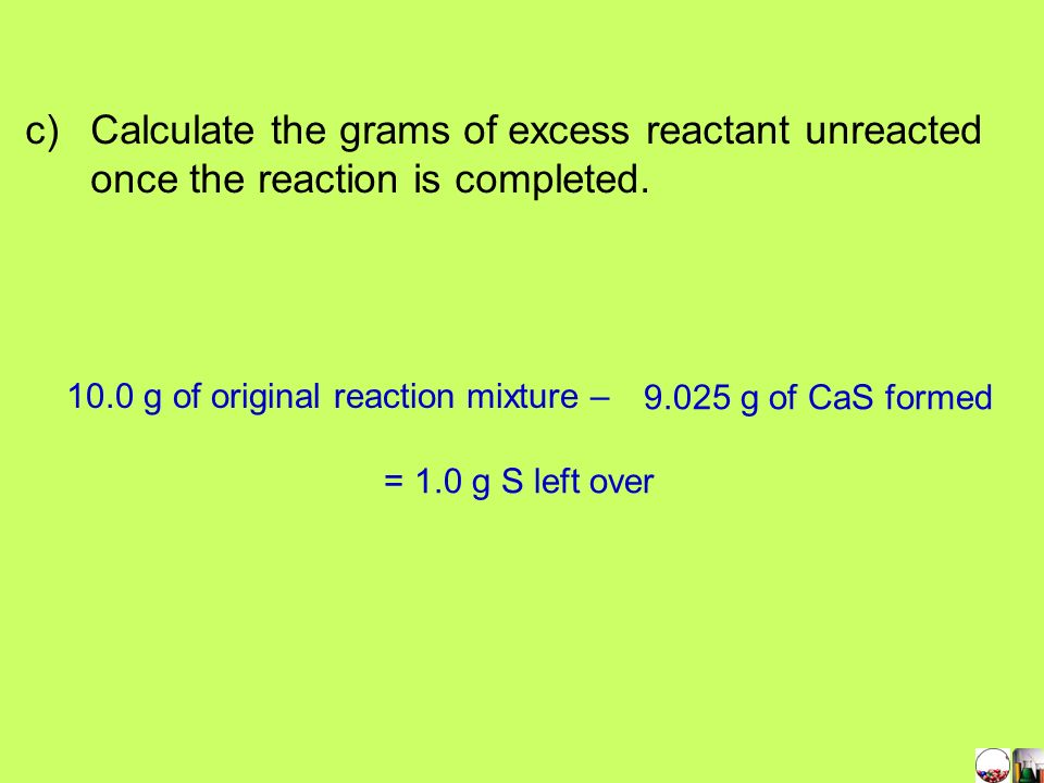 Q 5.00 g of calcium reacts with 5.00 g of sulfur in a composition reaction. Do a calculation to find the b) Grams of product formed. Start with the li