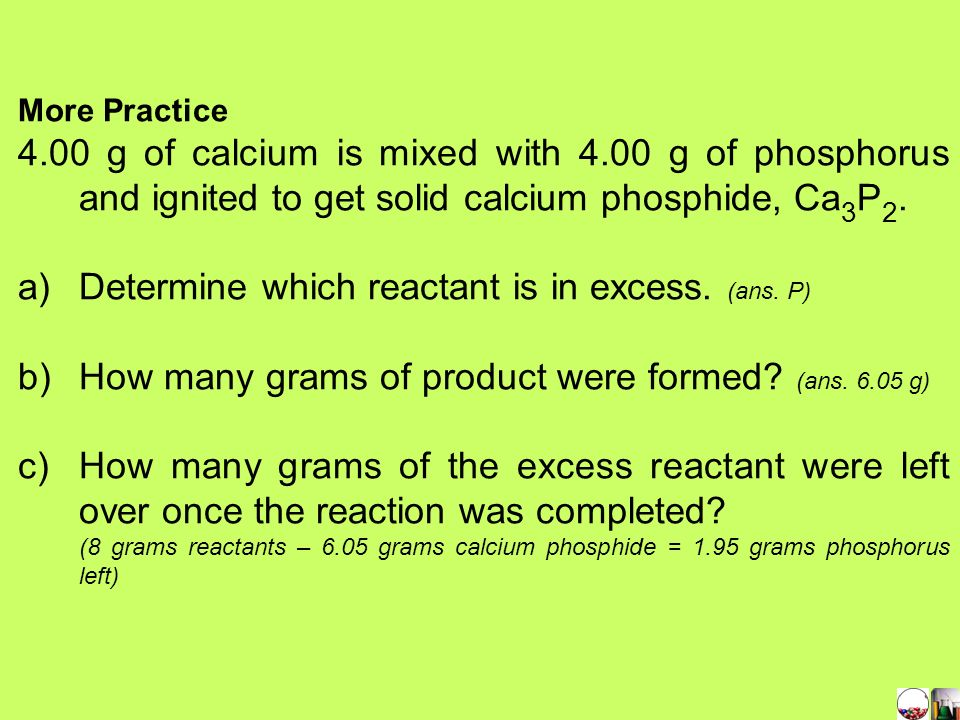 c) Calculate the grams of excess reactant unreacted once the reaction is completed. 10.0 g of original reaction mixture – 9.025 g of CaS formed = 1.0