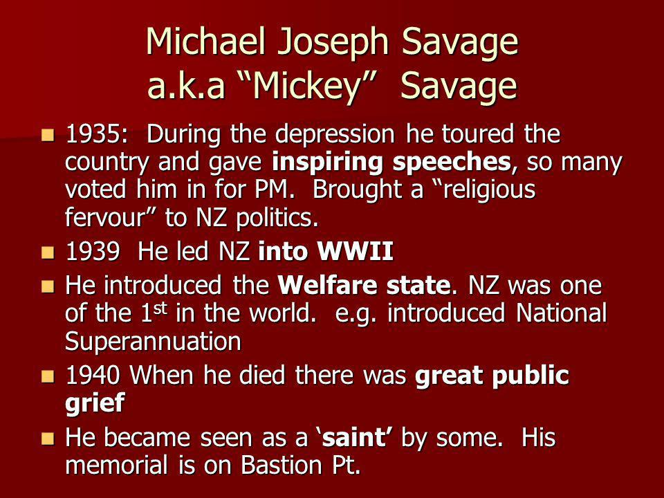 Michael Joseph Savage a.k.a Mickey Savage 1935: During the depression he toured the country and gave inspiring speeches, so many voted him in for PM.