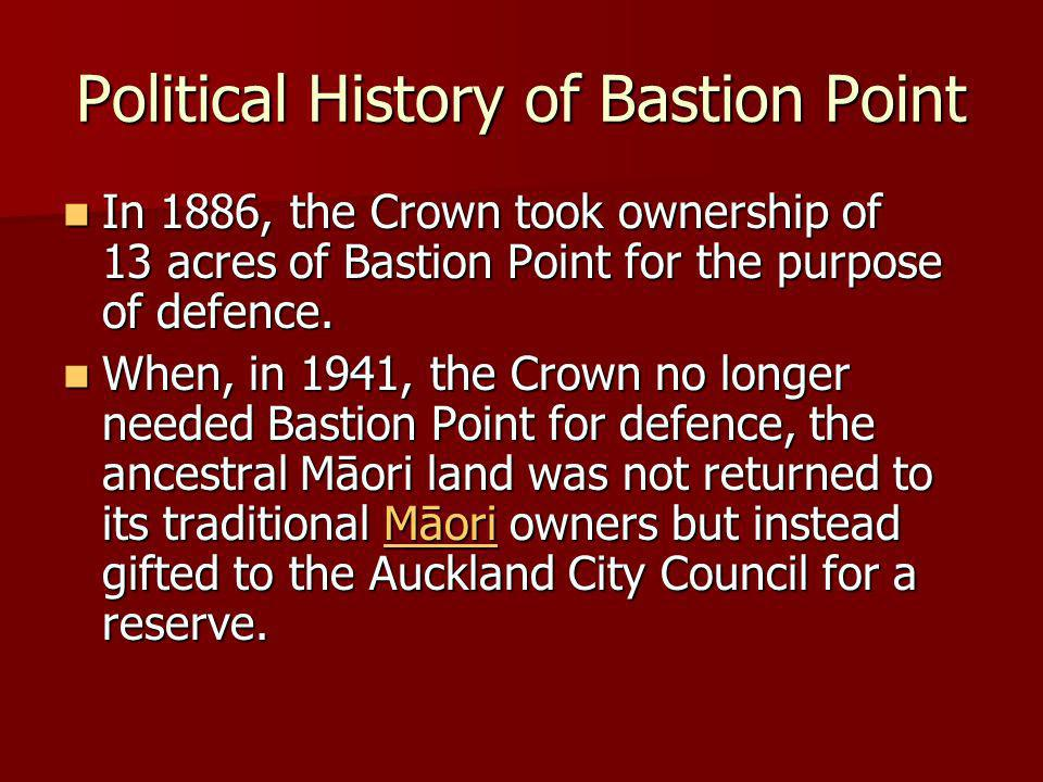 Political History of Bastion Point In 1886, the Crown took ownership of 13 acres of Bastion Point for the purpose of defence.