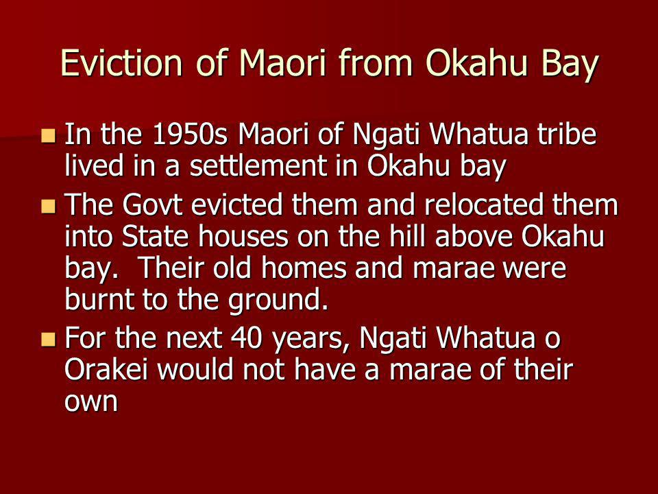 Eviction of Maori from Okahu Bay In the 1950s Maori of Ngati Whatua tribe lived in a settlement in Okahu bay In the 1950s Maori of Ngati Whatua tribe lived in a settlement in Okahu bay The Govt evicted them and relocated them into State houses on the hill above Okahu bay.