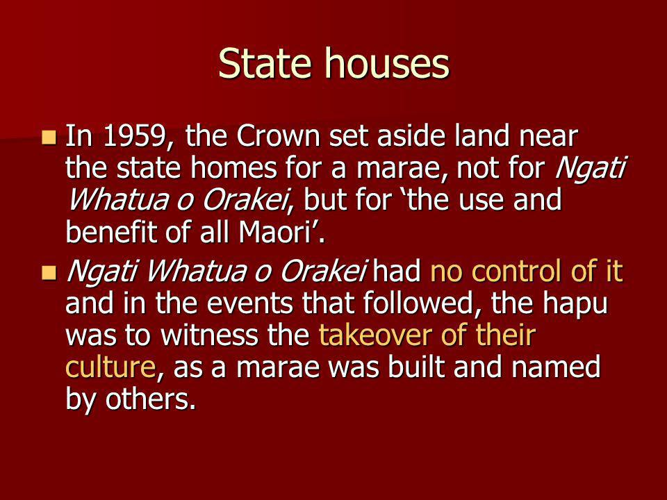 State houses In 1959, the Crown set aside land near the state homes for a marae, not for Ngati Whatua o Orakei, but for the use and benefit of all Maori.