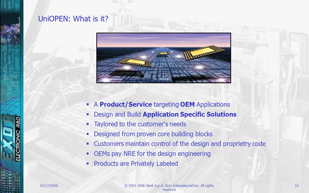 10/17/2006© 2001-2006 Sitek S.p.A, Exor International Inc. All rights reserved 12 UniOPEN: What is it? A Product/Service targeting OEM Applications De